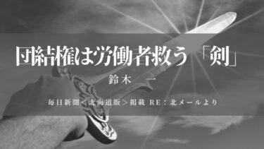 団結権は労働者救う「剣」(毎日新聞<北海道版>掲載 Re:北メールより)